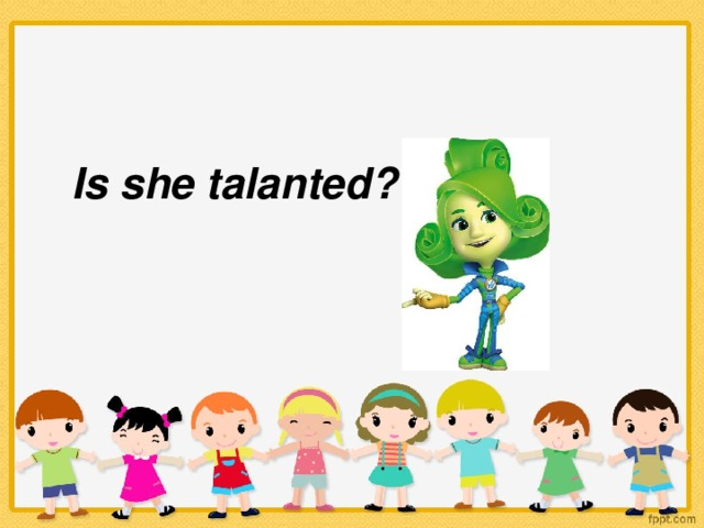 Is she talanted?