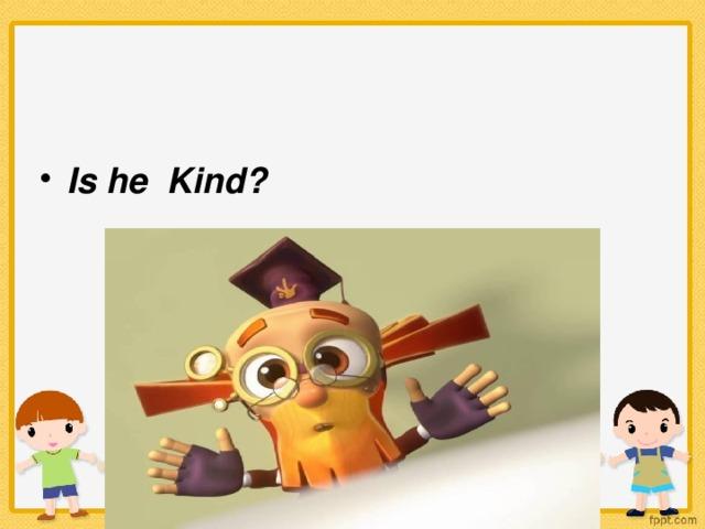 Is he Kind?