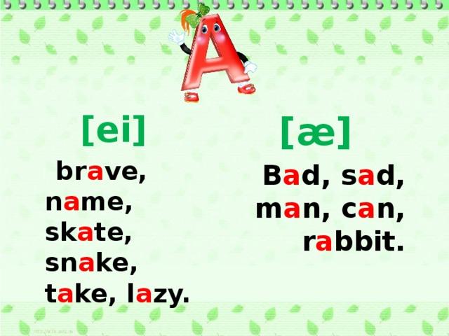 [ei]  [æ]  br a ve, n a me, sk a te, sn a ke, t a ke, l a zy. B a d, s a d, m a n, c a n, r a bbit.