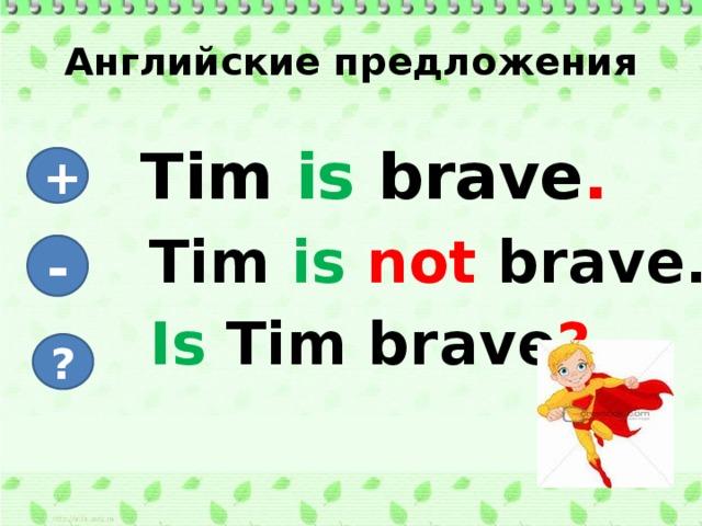 Английские предложения  Tim is brave .  Tim is not brave.  Is Tim brave ? + - ?