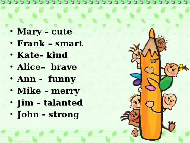 Mary – cute Frank – smart Kate– kind Alice– brave Ann - funny Mike – merry Jim – talanted John - strong