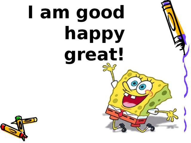 I am good  happy  great!