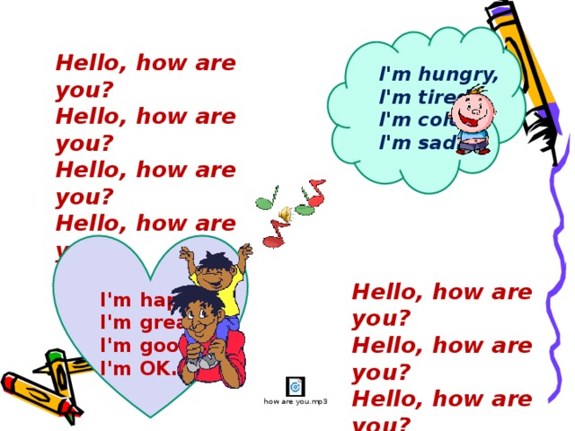 Hello, how are you?  Hello, how are you?  Hello, how are you?  Hello, how are you?    I'm hungry,  I'm tired,  I'm cold,  I'm sad.    I'm happy,  I'm great,  I'm good,  I'm OK.   Hello, how are you?  Hello, how are you?  Hello, how are you?  Hello, how are you?