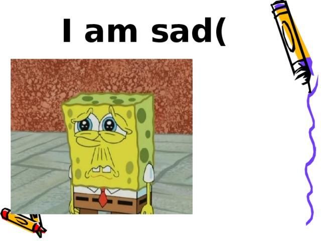 I am sad(