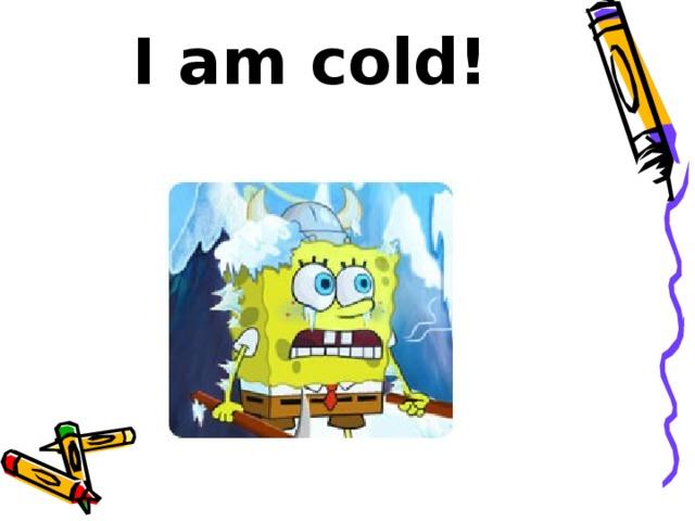 I am cold!