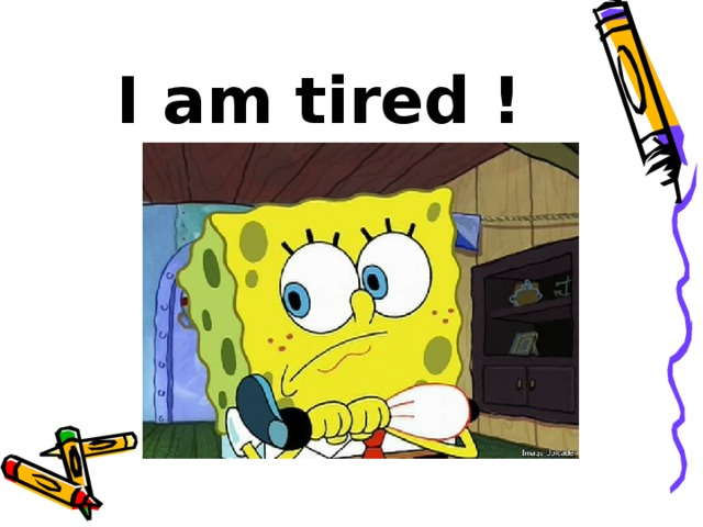 I am tired !