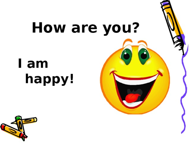 How are you? I am happy!