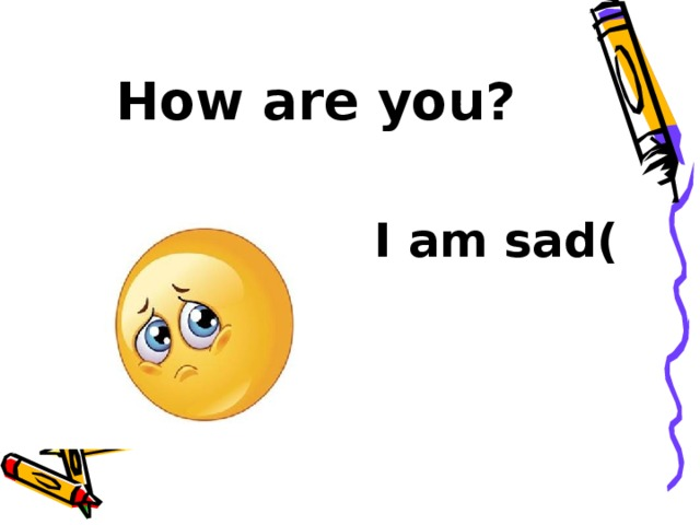 How are you? I am sad(