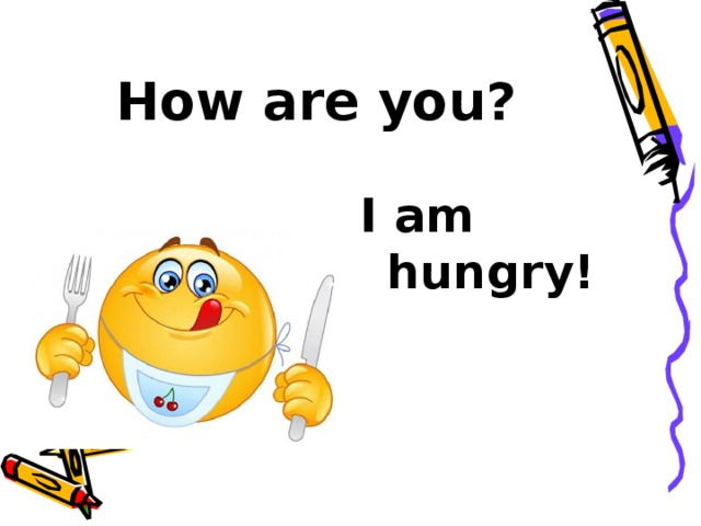How are you? I am hungry!