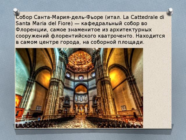Собор Санта-Мария-дель-Фьоре (итал. La Cattedrale di Santa Maria del Fiore) — кафедральный собор во Флоренции, самое знаменитое из архитектурных сооружений флорентийского кватроченто. Находится в самом центре города, на соборной площади.