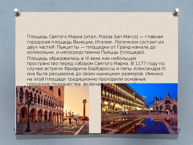 Площадь Святого Марка (итал. Piazza San Marco) — главная городская площадь Венеции, Италия. Логически состоит из двух частей: Пьяцетты — площадки от Гранд-канала до колокольни, и непосредственно Пьяццы (площади). Площадь образовалась в IX веке как небольшое пространство перед собором Святого Марка. В 1177 году по случаю встречи Фридриха Барбароссы и папы Александра III она была расширена до своих нынешних размеров. Именно на этой площади традиционно проходили основные городские празднества, включая венецианский карнавал.