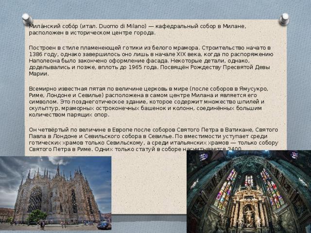 Мила́нский собо́р (итал. Duomo di Milano) — кафедральный собор в Милане, расположен в историческом центре города. Построен в стиле пламенеющей готики из белого мрамора. Строительство начато в 1386 году, однако завершилось оно лишь в начале XIX века, когда по распоряжению Наполеона было закончено оформление фасада. Некоторые детали, однако, доделывались и позже, вплоть до 1965 года. Посвящён Рождеству Пресвятой Девы Марии. Всемирно известная пятая по величине церковь в мире (после соборов в Ямусукро, Риме, Лондоне и Севилье) расположена в самом центре Милана и является его символом. Это позднеготическое здание, которое содержит множество шпилей и скульптур, мраморных остроконечных башенок и колонн, соединённых большим количеством парящих опор. Он четвёртый по величине в Европе после соборов Святого Петра в Ватикане, Святого Павла в Лондоне и Севильского собора в Севилье. По вместимости уступает среди готических храмов только Севильскому, а среди итальянских храмов — только собору Святого Петра в Риме. Одних только статуй в соборе насчитывается 3400.