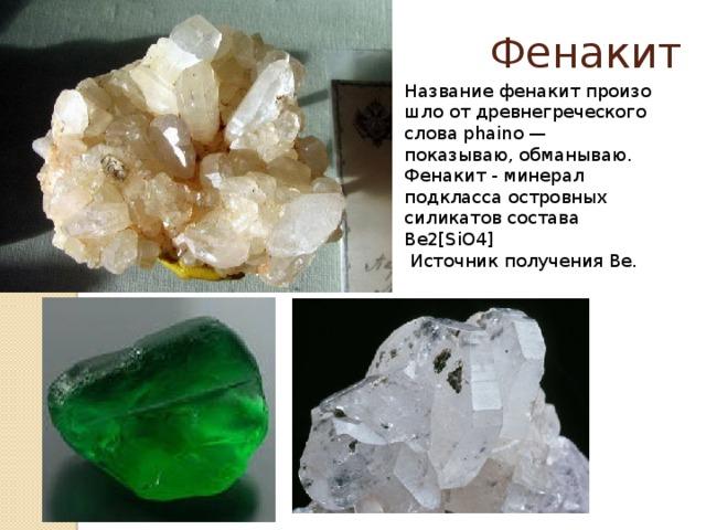 Фенакит Названиефенакитпроизошло от древнегреческого слова phaino — показываю, обманываю. Фенакит - минерал подкласса островных силикатов состава Be2[SiO4]   Источник получения Be.