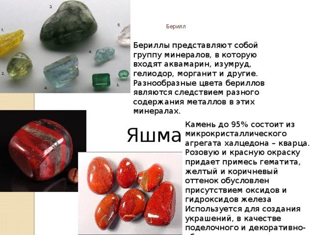 Берилл    Бериллы представляют собой группу минералов, в которую входят аквамарин, изумруд, гелиодор, морганит и другие. Разнообразные цвета бериллов являются следствием разного содержания металлов в этих минералах. Яшма Камень до 95% состоит из микрокристаллического агрегата халцедона – кварца. Розовую и красную окраску придает примесь гематита, желтый и коричневый оттенок обусловлен присутствием оксидов и гидроксидов железа Используется для создания украшений, в качестве поделочного и декоративно-облицовочного камня...