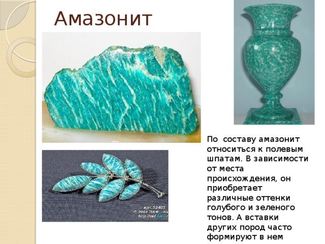 Амазонит По составу амазонит относиться к полевым шпатам. В зависимости от места происхождения, он приобретает различные оттенки голубого и зеленого тонов. А вставки других пород часто формируют в нем интересные тонкие белые прожилки.