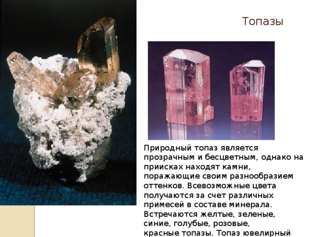 Топазы Природный топаз является прозрачным и бесцветным, однако на приисках находят камни, поражающие своим разнообразием оттенков. Всевозможные цвета получаются за счет различных примесей в составе минерала. Встречаются желтые, зеленые, синие, голубые, розовые, красныетопазы. Топаз ювелирный камень.