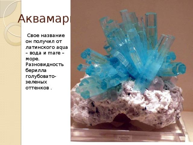 Аквамарин  Свое название он получил от латинского aqua – вода и mare – море. Разновидность берилла голубовато-зеленых оттенков .