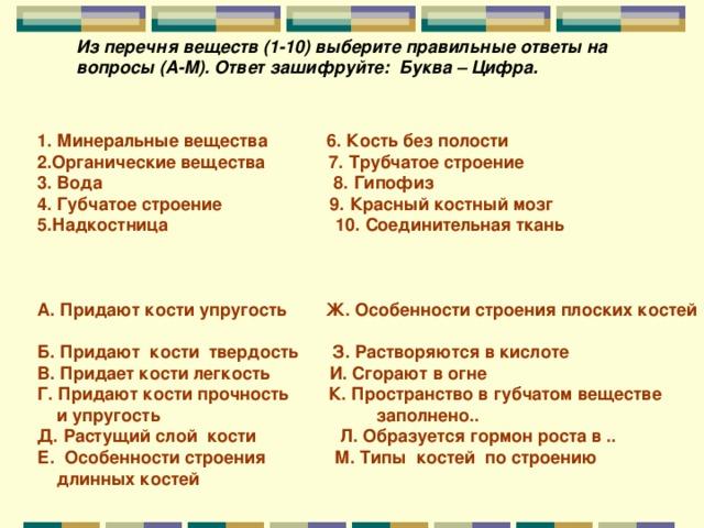 Из перечня веществ (1-10) выберите правильные ответы на вопросы (А-М). Ответ зашифруйте: Буква – Цифра. 1. Минеральные вещества 6. Кость без полости 2.Органические вещества 7. Трубчатое строение 3. Вода 8. Гипофиз 4. Губчатое строение 9. Красный костный мозг 5.Надкостница 10. Соединительная ткань    А. Придают кости упругость Ж. Особенности строения плоских костей Б. Придают кости твердость З. Растворяются в кислоте В. Придает кости легкость И. Сгорают в огне Г. Придают кости прочность К. Пространство в губчатом веществе  и упругость заполнено.. Д. Растущий слой кости Л. Образуется гормон роста в .. Е. Особенности строения М. Типы костей по строению  длинных костей
