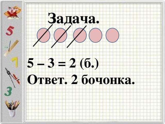 Задача. 5 – 3 = 2 (б.) Ответ. 2 бочонка.