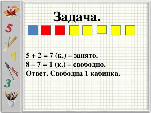 Задача. 5 + 2 = 7 (к.) – занято. 8 – 7 = 1 (к.) – свободно. Ответ. Свободна 1 кабинка.