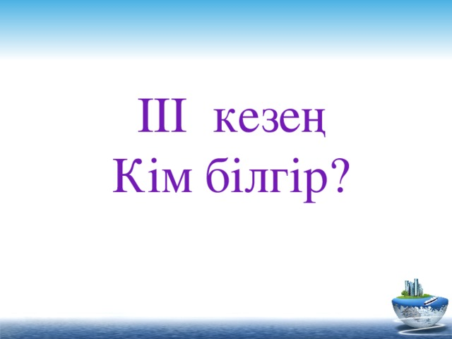 ІІІ кезең Кім білгір?