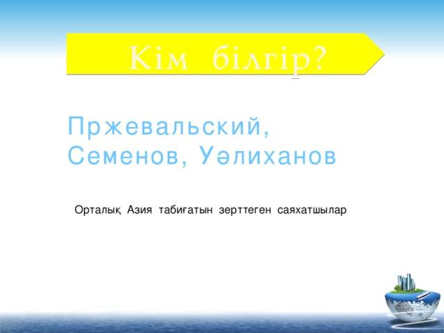 Кім білгір? Пржевальский, Семенов, Уәлиханов Орталық Азия табиғатын зерттеген саяхатшылар
