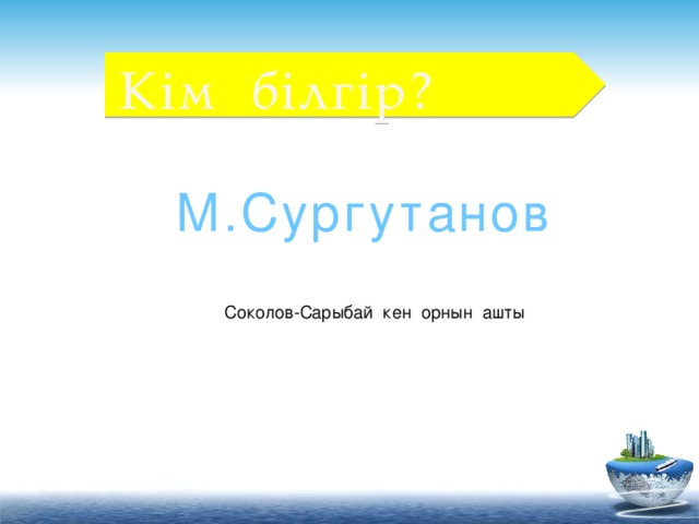 Кім білгір? М.Сургутанов Соколов-Сарыбай кен орнын ашты