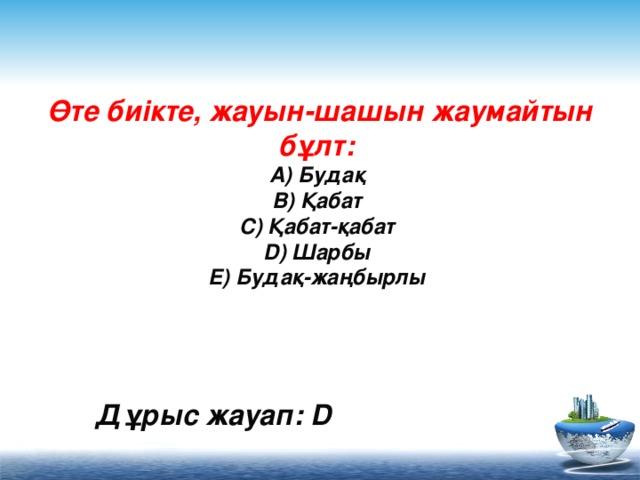 Өте биікте, жауын-шашын жаумайтын бұлт:  A) Будақ  B) Қабат  C) Қабат-қабат  D) Шарбы  E) Будақ-жаңбырлы    Дұрыс жауап: D