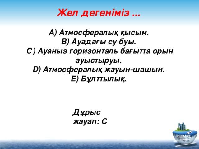Жел дегеніміз ...   А) Атмосфералық қысым.  В) Ауадағы су буы.  С) Ауаныз горизонталь бағытта орын ауыстыруы.  D) Атмосфералық жауын-шашын.  Е) Бұлттылық.     Дұрыс жауап: С