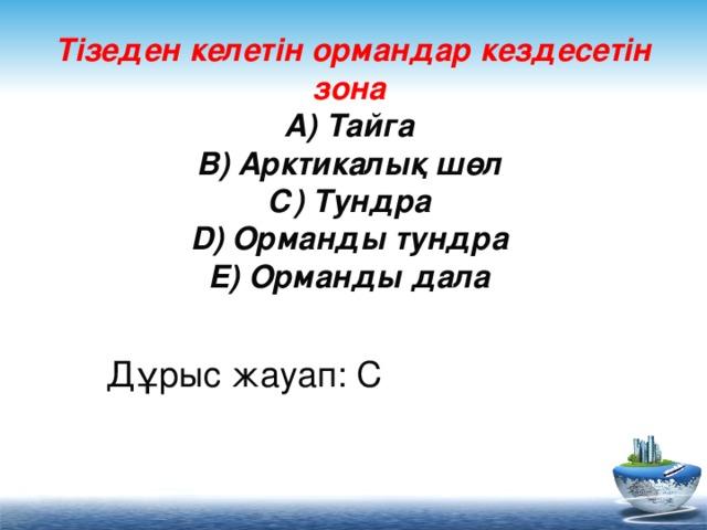 Тізеден келетін ормандар кездесетін зона  А) Тайга  В) Арктикалық шөл  С) Тундра  D) Орманды тундра  Е) Орманды дала    Дұрыс жауап: С