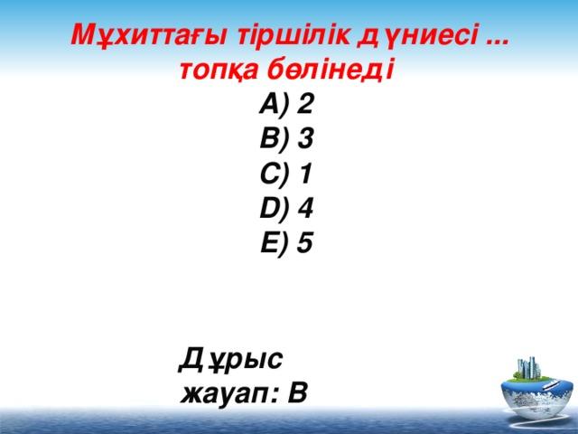 Мұхиттағы тіршілік дүниесі ... топқа бөлінеді  A) 2  B) 3  C) 1  D) 4  E) 5     Дұрыс жауап: B