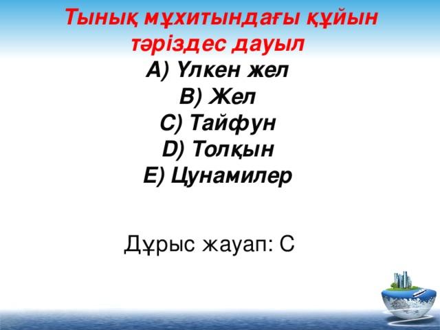 Тынық мұхитындағы құйын тәріздес дауыл  A) Үлкен жел  B) Жел  C) Тайфун  D) Толқын  E) Цунамилер     Дұрыс жауап: C