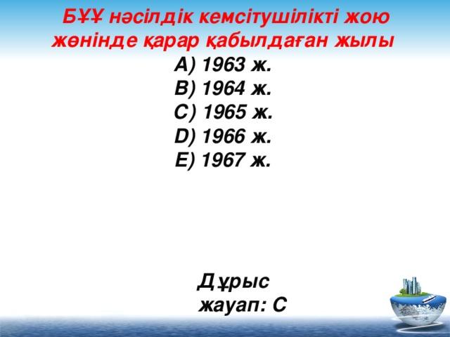 БҰҰ нәсілдік кемсітушілікті жою жөнінде қарар қабылдаған жылы  А) 1963 ж.  В) 1964 ж.  С) 1965 ж.  D) 1966 ж.  Е) 1967 ж.     Дұрыс жауап: С