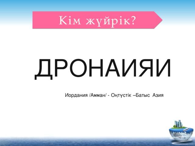 Кім жүйрік? ДРОНАИЯИ Иордания /Амман/ - Оңтүстік –Батыс Азия