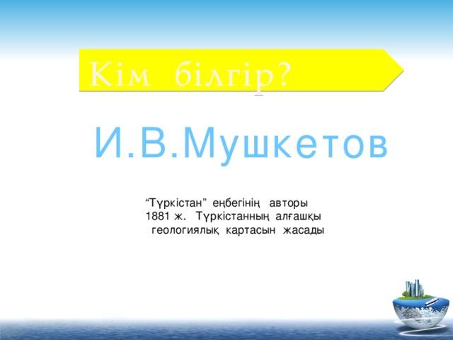 """Кім білгір? И.В.Мушкетов """" Түркістан"""" еңбегінің авторы 1881 ж. Түркістанның алғашқы  геологиялық картасын жасады"""