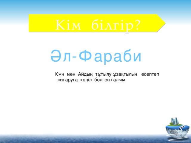 Кім білгір? Әл-Фараби Күн мен Айдың тұтылу ұзақтығын есептеп  шығаруға көңіл бөлген ғалым