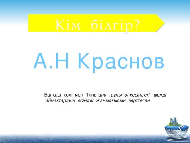 Кім білгір? А.Н Краснов Балқаш көлі мен Тянь- ань таулы өлкесіндегі шөлді  аймақтардың өсімдік жамылғысын зерттеген