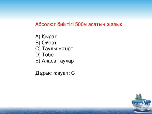 Абсолют биіктігі 500м асатын жазық   A) Қырат  B) Ойпат  C) Таулы үстірт  D) Төбе  E) Аласа таулар  Дұрыс жауап: C