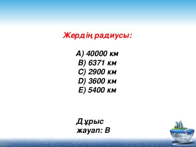 Жердің радиусы:   A) 40000 км  B) 6371 км  C) 2900 км  D) 3600 км  E) 5400 км      Дұрыс жауап: B