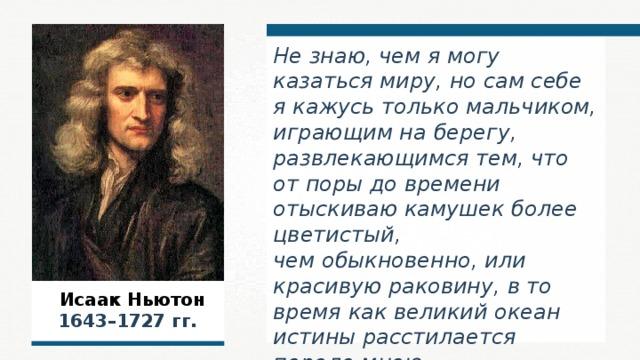 Не знаю, чем я могу казаться миру, но сам себе я кажусь только мальчиком, играющим на берегу, развлекающимся тем, что от поры до времени отыскиваю камушек более цветистый, чем обыкновенно, или красивую раковину, в то время как великий океан истины расстилается передо мною неисследованным. Исаак Ньютон  Исаак Ньютон  1643–1727 гг.