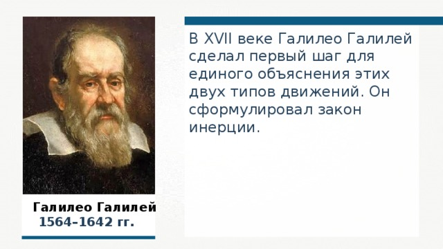 В XVII веке Галилео Галилей сделал первый шаг для единого объяснения этих двух типов движений. Он сформулировал закон инерции.  Галилео Галилей  1564–1642 гг.