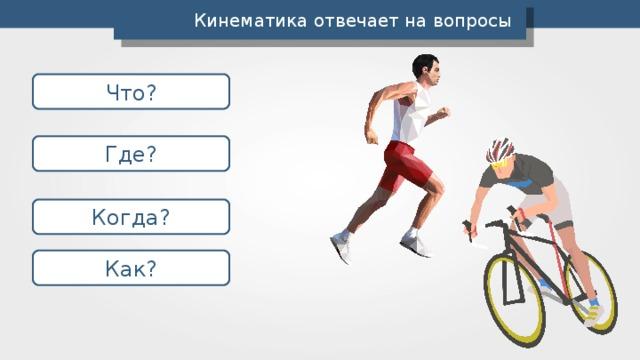 Кинематика отвечает на вопросы Что? Где? Когда? Как?