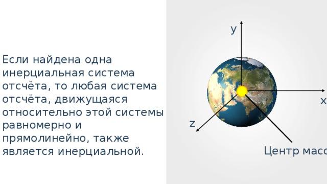 y Если найдена одна инерциальная система отсчёта, то любая система отсчёта, движущаяся относительно этой системы равномерно и прямолинейно, также является инерциальной. x z Центр масс