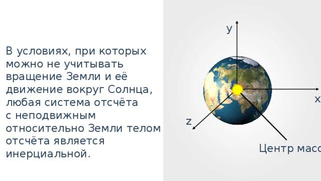 y В условиях, при которых можно не учитывать вращение Земли и её движение вокруг Солнца, любая система отсчёта с неподвижным относительно Земли телом отсчёта является инерциальной. x z Центр масс