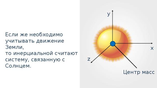 y Если же необходимо учитывать движение Земли, то инерциальной считают систему, связанную с Солнцем. x z Центр масс