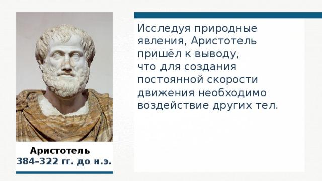 Исследуя природные явления, Аристотель пришёл к выводу, что для создания постоянной скорости движения необходимо воздействие других тел.  Аристотель  384–322 гг. до н.э.