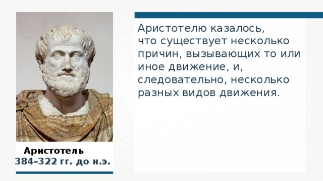 Аристотелю казалось, что существует несколько причин, вызывающих то или иное движение, и, следовательно, несколько разных видов движения.  Аристотель  384–322 гг. до н.э.