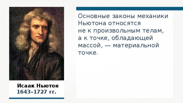 Основные законы механики Ньютона относятся не к произвольным телам, а к точке, обладающей массой, — материальной точке.  Исаак Ньютон  1643–1727 гг.