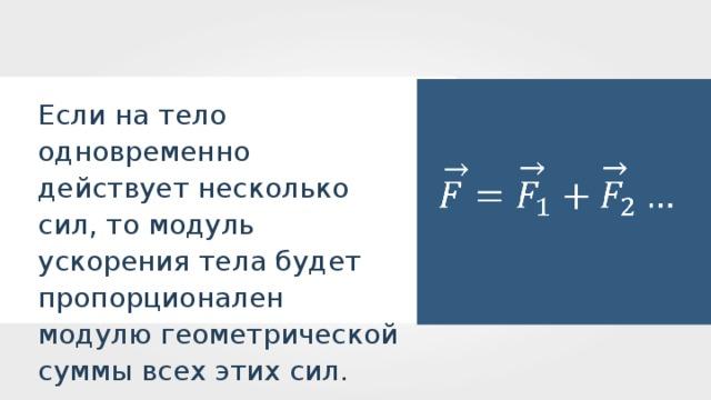 Если на тело одновременно действует несколько сил, то модуль ускорения тела будет пропорционален модулю геометрической суммы всех этих сил.