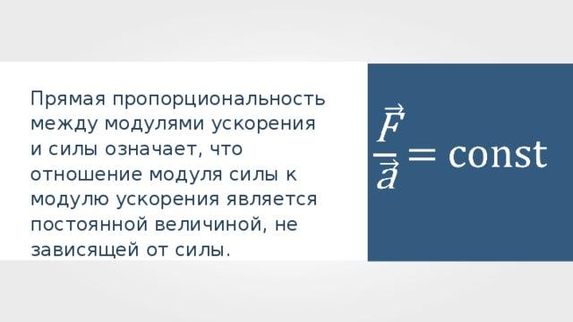 Прямая пропорциональность между модулями ускорения и силы означает, что отношение модуля силы к модулю ускорения является постоянной величиной, не зависящей от силы.